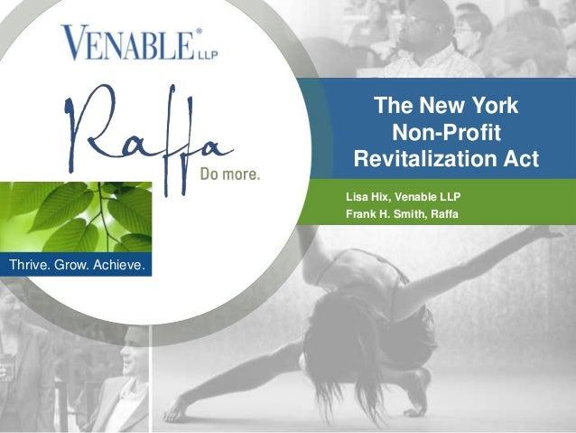The New York Non-Profit Revitalization Act Lisa Hix, Venable LLP Frank H. Smith, Raffa  Thrive. Grow. Achieve.