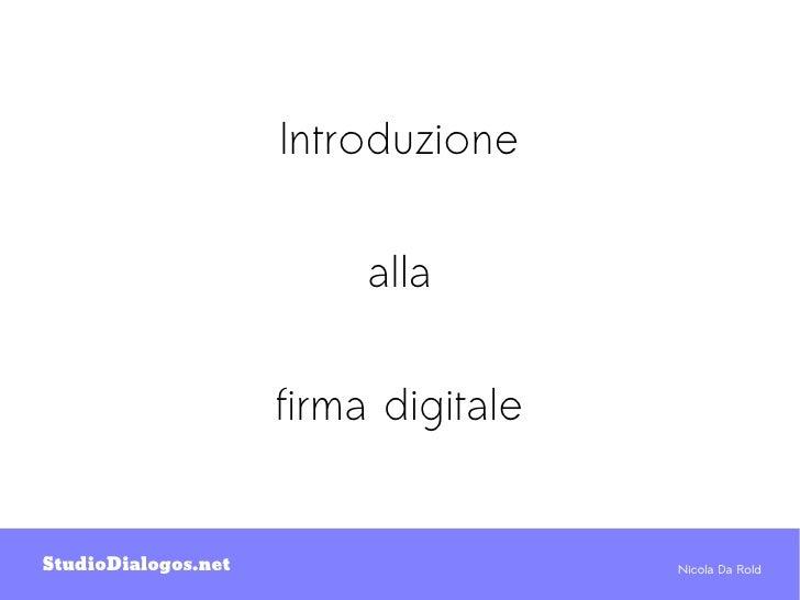 Introduzione                          alla                     firma digitaleStudioDialogos.net                    Nicola ...