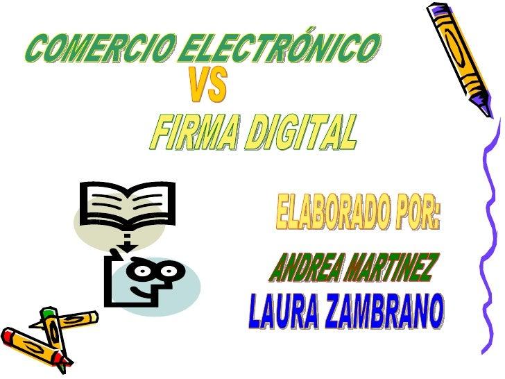 COMERCIO ELECTRÓNICO FIRMA DIGITAL VS ELABORADO POR: ANDREA MARTINEZ LAURA ZAMBRANO