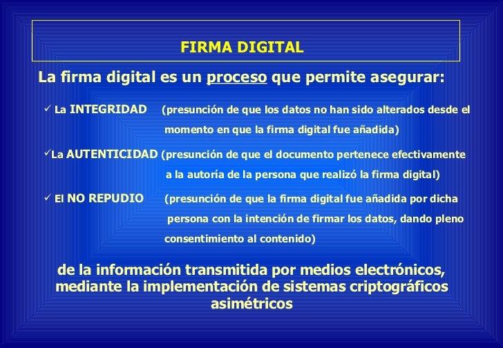 FIRMA DIGITAL   La firma digital es un  proceso  que permite asegurar:  <ul><ul><li>La  INTEGRIDAD   (presunción de que lo...