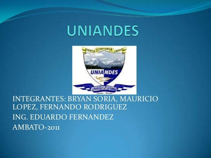 UNIANDES<br />INTEGRANTES: BRYAN SORIA, MAURICIO LOPEZ, FERNANDO RODRIGUEZ<br />ING. EDUARDO FERNANDEZ<br />AMBATO-2011<br />