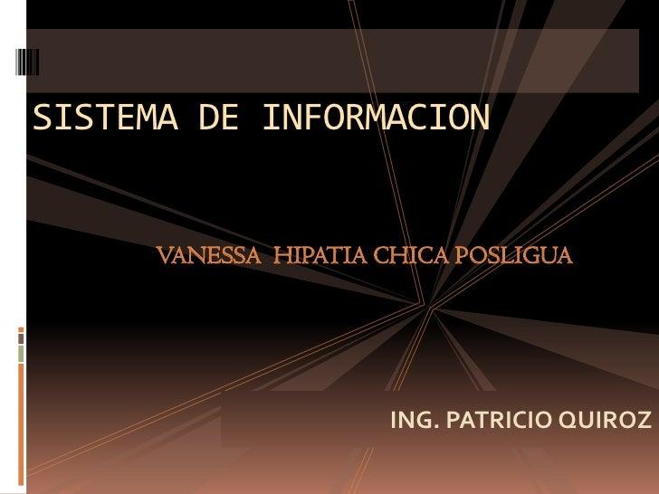 SISTEMA DE INFORMACION<br />VANESSA  HIPATIA CHICA POSLIGUA<br />ING. PATRICIO QUIROZ<br />