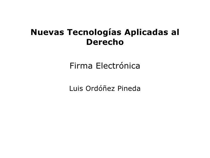 Nuevas Tecnologías Aplicadas al           Derecho        Firma Electrónica        Luis Ordóñez Pineda