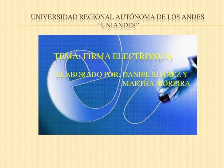 """Universidad regional autónoma de los andes """"uniandes""""<br />TEMA: FIRMA ELECTRONICA<br />     Elaborado POR: Daniel Suarez ..."""