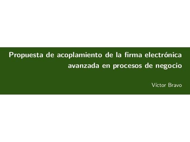 Propuesta de acoplamiento de la firma electrónica avanzada en procesos de negocio Víctor Bravo October 24, 2013