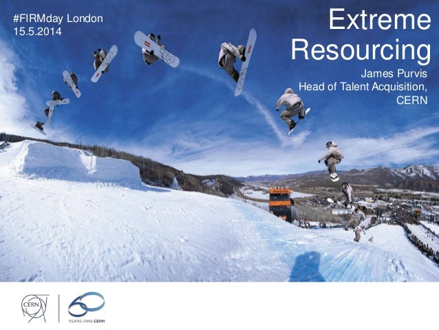 Extreme Resourcing #FIRMday London 15.5.2014 James Purvis Head of Talent Acquisition, CERN