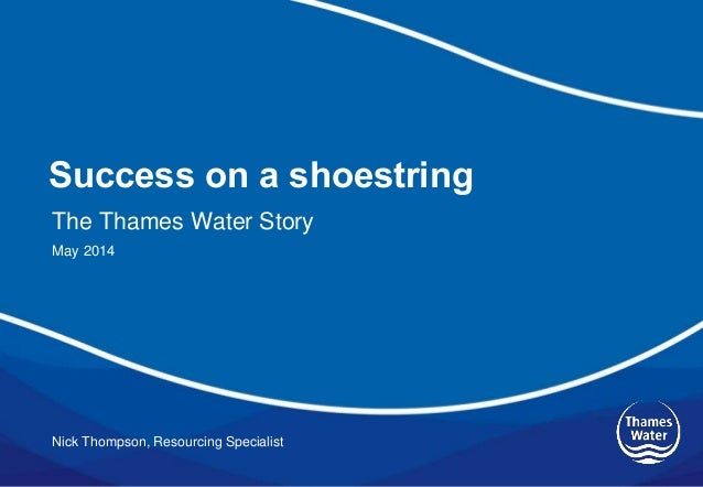 Success on a shoestring Nick Thompson, Resourcing Specialist The Thames Water Story May 2014