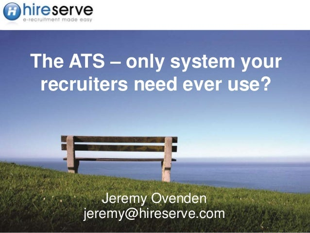 The ATS – only system your recruiters need ever use? Jeremy Ovenden jeremy@hireserve.com