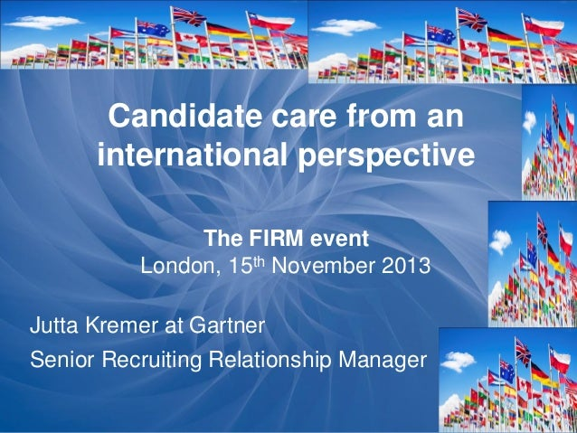 Candidate care from an international perspective The FIRM event London, 15th November 2013 Jutta Kremer at Gartner Senior ...