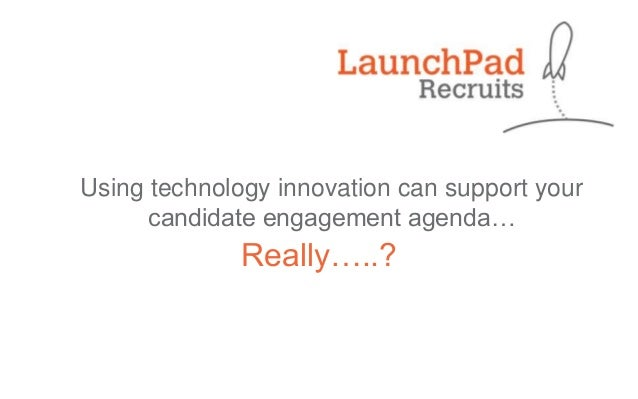 Using technology innovation can support your candidate engagement agenda…  Really…..?