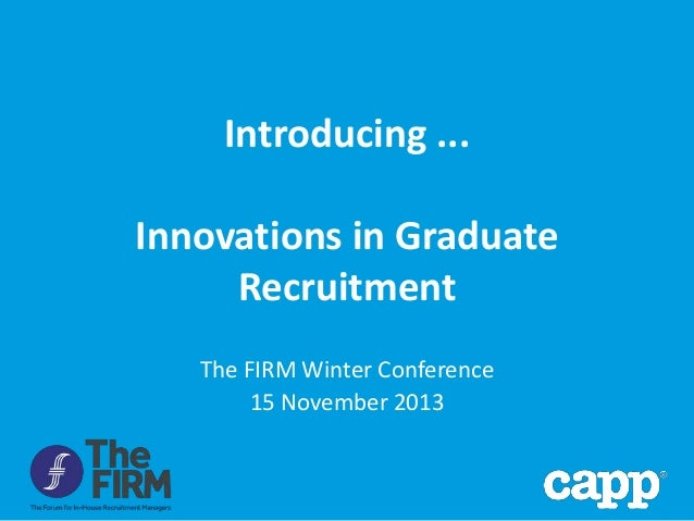 Introducing ... Innovations in Graduate Recruitment The FIRM Winter Conference 15 November 2013