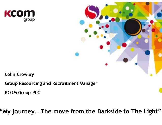 """Colin Crowley Group Resourcing and Recruitment Manager KCOM Group PLC """"My journey… The move from the Darkside to The Light"""""""