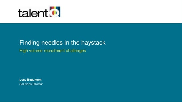 Finding needles in the haystack High volume recruitment challenges Lucy Beaumont Solutions Director