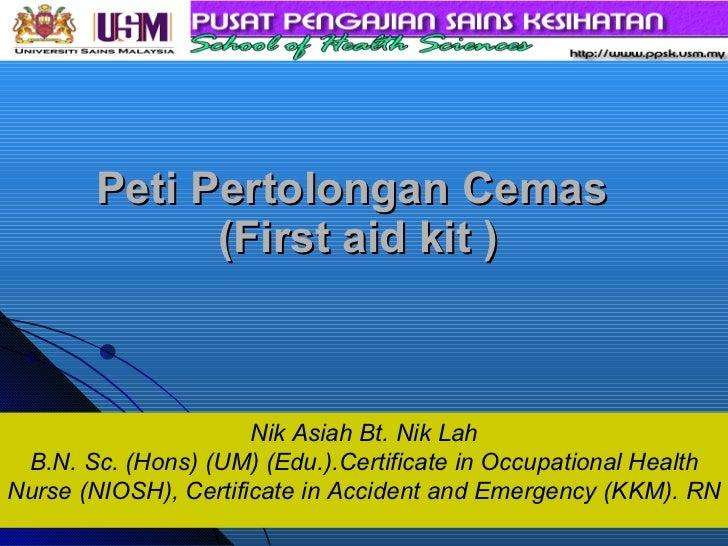 Peti Pertolongan Cemas  (First aid kit ) Nik Asiah Bt. Nik Lah B.N. Sc. (Hons) (UM) (Edu.).Certificate in Occupational Hea...