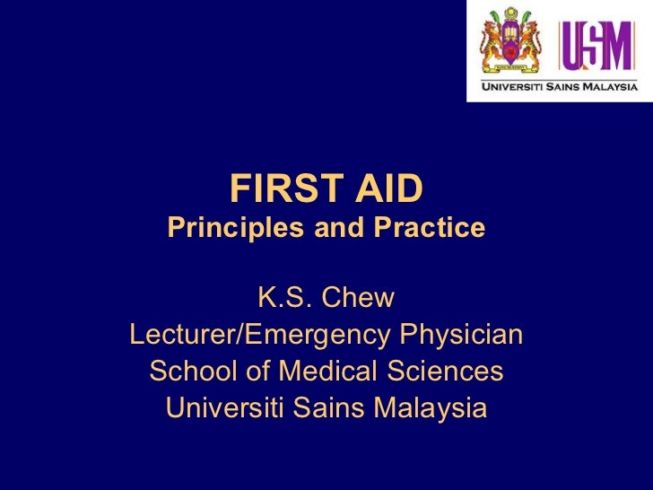 FIRST AID Principles and Practice K.S. Chew Lecturer/Emergency Physician School of Medical Sciences Universiti Sains Malay...