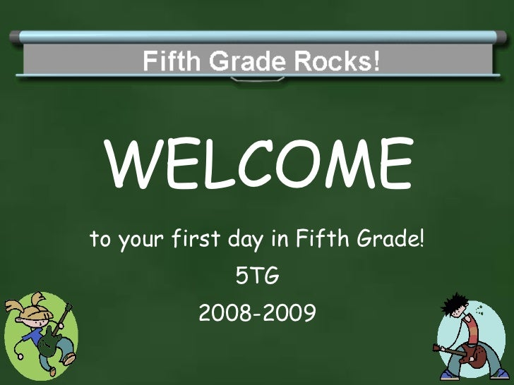 WELCOME to your first day in Fifth Grade! 5TG 2008-2009