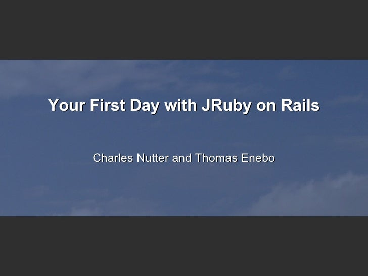 Your First Day with JRuby on Rails Charles Nutter and Thomas Enebo