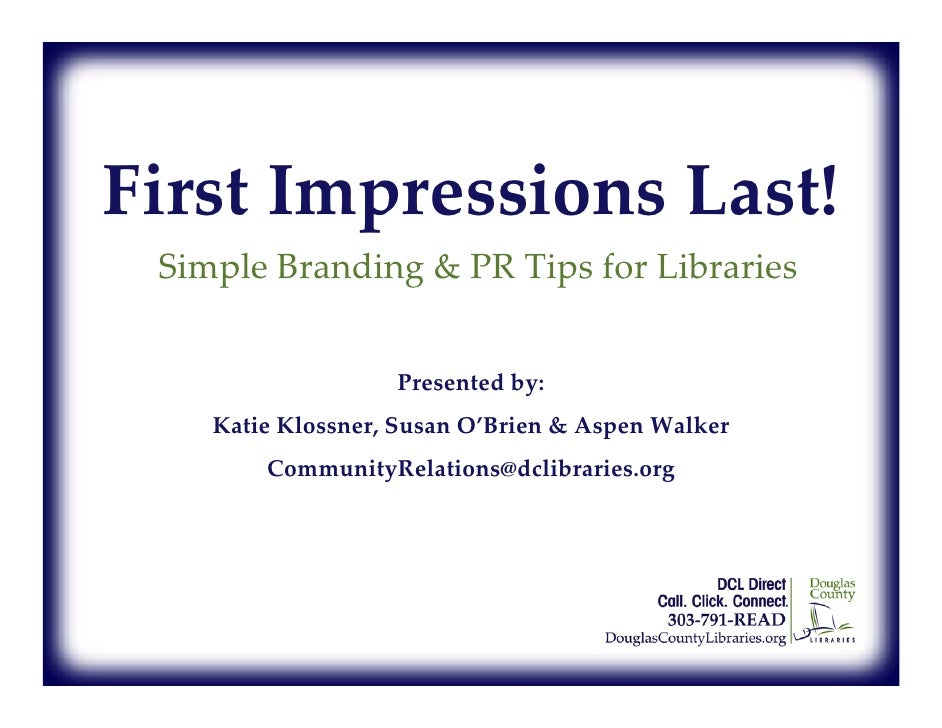 First Impressions Last!  Simple Branding  PR Tips for Libraries                      Presented by:     Katie Klossner, Sus...