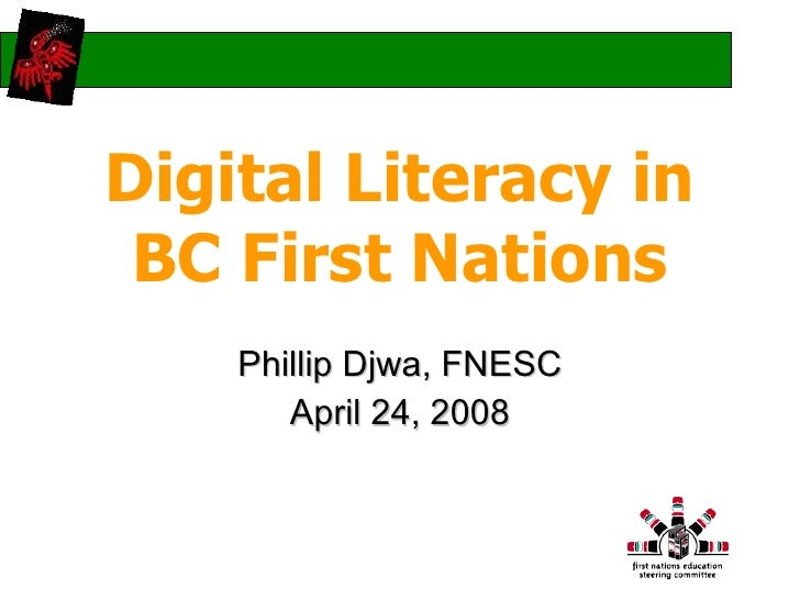 Digital Literacy in BC First Nations Phillip Djwa, FNESC April 24, 2008