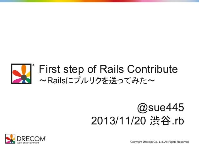 First step of Rails Contribute ~Railsにプルリクを送ってみた~  @sue445 2013/11/20 渋谷.rb Copyright Drecom Co., Ltd. All Rights Reserved...