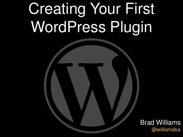 Creating Your FirstWordPress Plugin                Brad Williams                   @williamsba