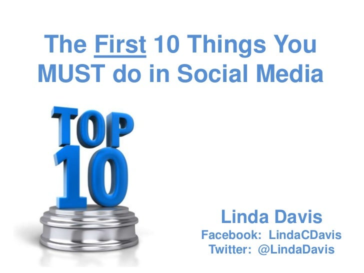 The First 10 Things YouMUST do in Social Media               Linda Davis             Facebook: LindaCDavis              Tw...