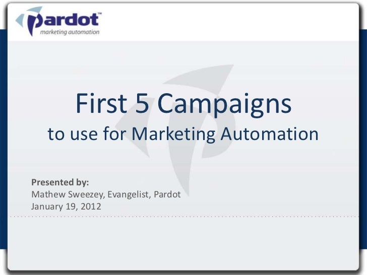 First 5 Campaigns   to use for Marketing AutomationPresented by:Mathew Sweezey, Evangelist, PardotJanuary 19, 2012