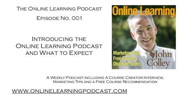 The Online Learning Podcast www.onlinelearningpodcast.com A Weekly Podcast including A Course Creator Interview, Marketing...