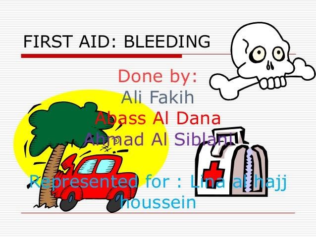 FIRST AID: BLEEDING         Done by:         Ali Fakih       Abass Al Dana      Ahmad Al SiblaniRepresented for : Lina al ...