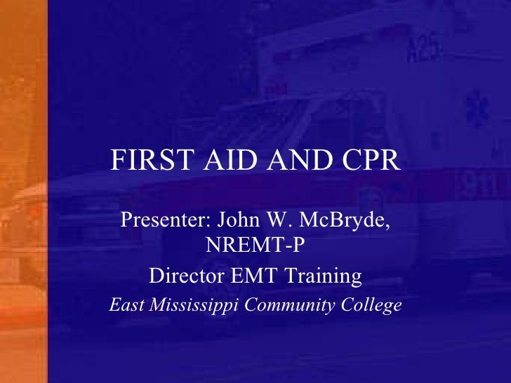 FIRST AID AND CPR Presenter: John W. McBryde, NREMT-P Director EMT Training East Mississippi Community College