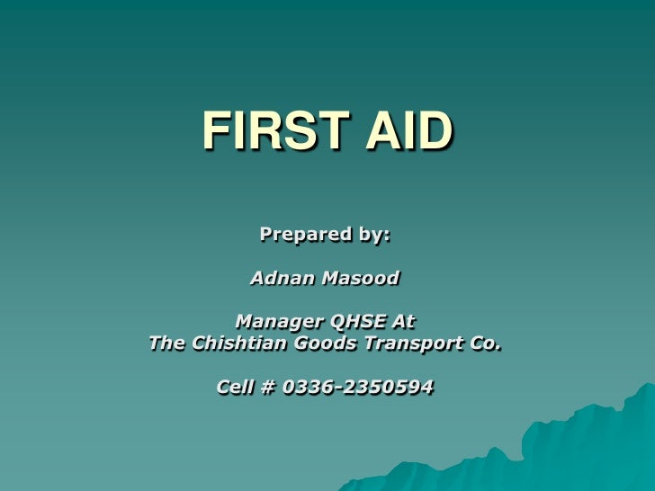 FIRST AID<br />Prepared by:<br />Adnan Masood<br />Manager QHSE At<br />The Chishtian Goods Transport Co.<br />Cell # 0336...