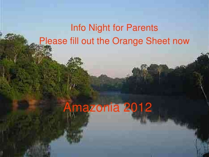 Info Night for ParentsPlease fill out the Orange Sheet now     Amazonia 2012