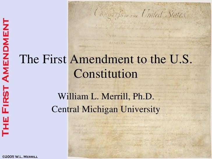The First Amendment to the U.S. Constitution William L. Merrill, Ph.D. Central Michigan University