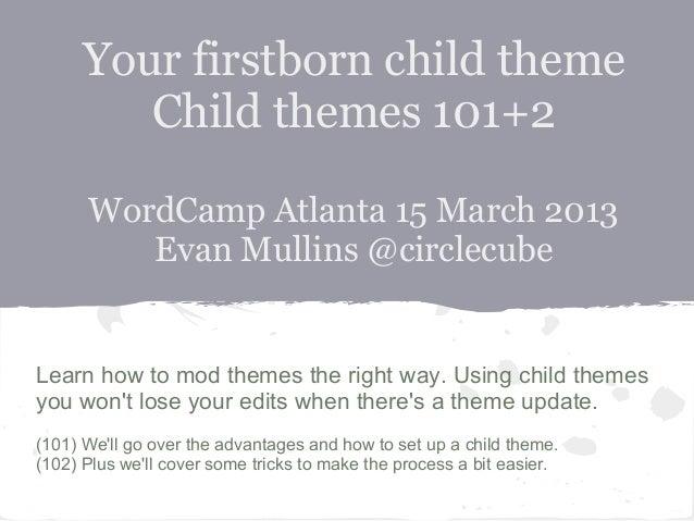 Your firstborn child theme         Child themes 101+2      WordCamp Atlanta 15 March 2013         Evan Mullins @circlecube...