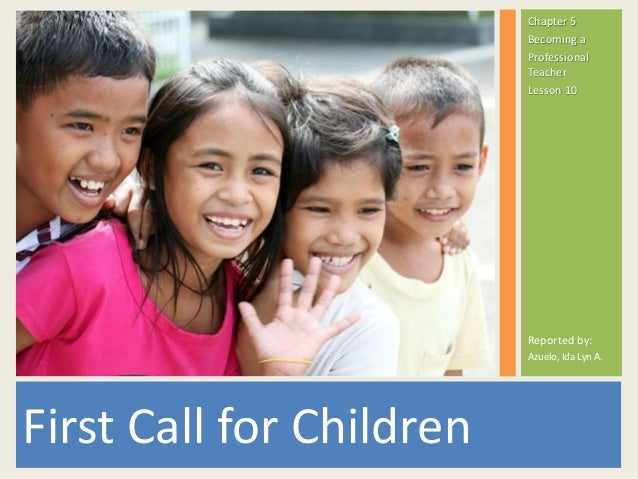 First Call for Children Chapter 5 Becoming a Professional Teacher Lesson 10 Reported by: Azuelo, Ida Lyn A.