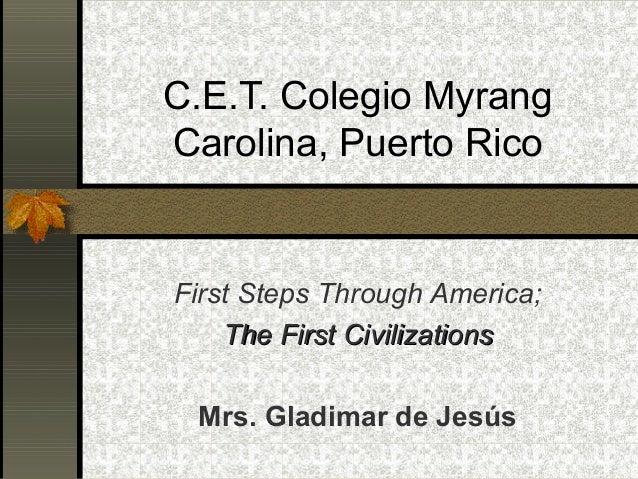 C.E.T. Colegio Myrang Carolina, Puerto Rico  First Steps Through America; The First Civilizations Mrs. Gladimar de Jesús