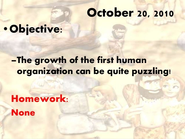 •Objective: –The growth of the first human organization can be quite puzzling! Homework: None October 20, 2010