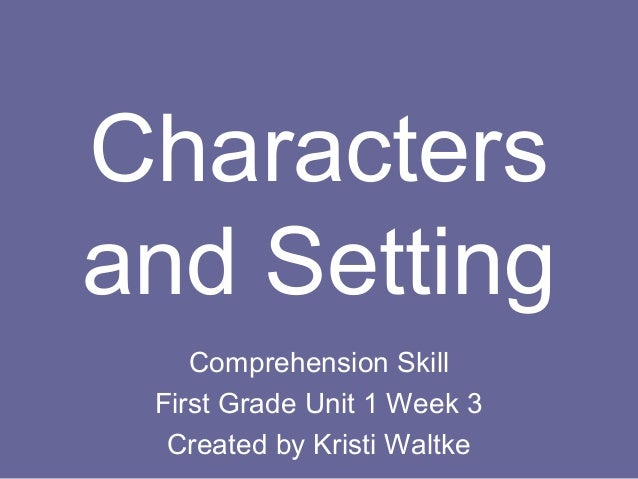 Characters and Setting Comprehension Skill First Grade Unit 1 Week 3 Created by Kristi Waltke