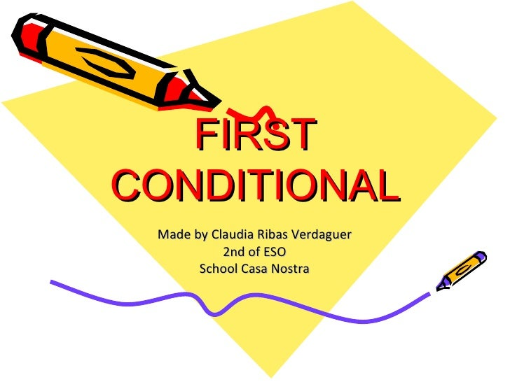 FIRST CONDITIONAL Made by Claudia Ribas Verdaguer 2nd of ESO School Casa Nostra