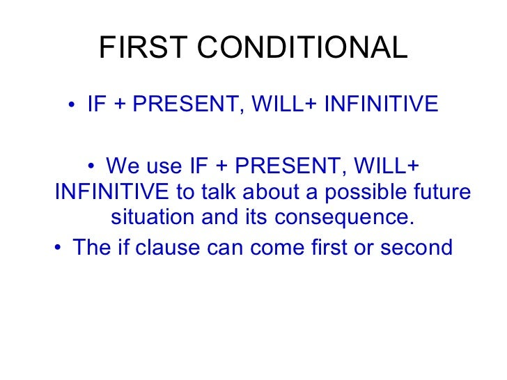FIRST CONDITIONAL <ul><li>IF + PRESENT, WILL+ INFINITIVE </li></ul><ul><li>We use IF + PRESENT, WILL+ INFINITIVE to talk a...