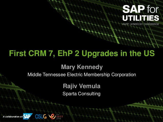 A collaboration of: First CRM 7, EhP 2 Upgrades in the US Mary Kennedy Middle Tennessee Electric Membership Corporation Ra...