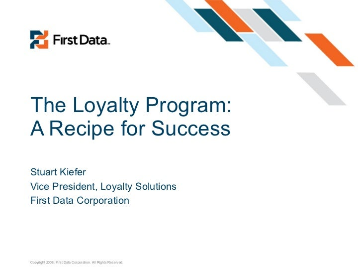 The Loyalty Program: A Recipe for Success Stuart Kiefer Vice President, Loyalty Solutions First Data Corporation