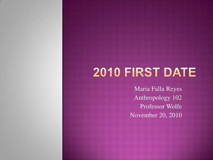 2010 First Date<br />Maria Falla Reyes<br />Anthropology 102<br />Professor Wolfe<br />November 20, 2010<br />