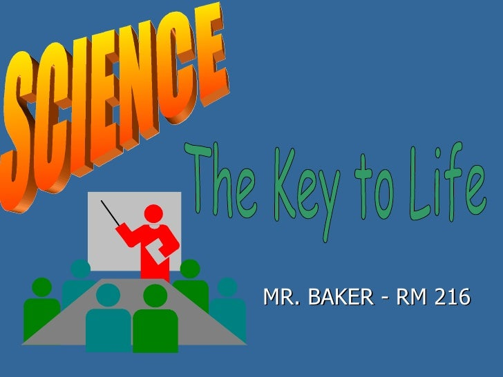 MR. BAKER - RM 216 SCIENCE The Key to Life