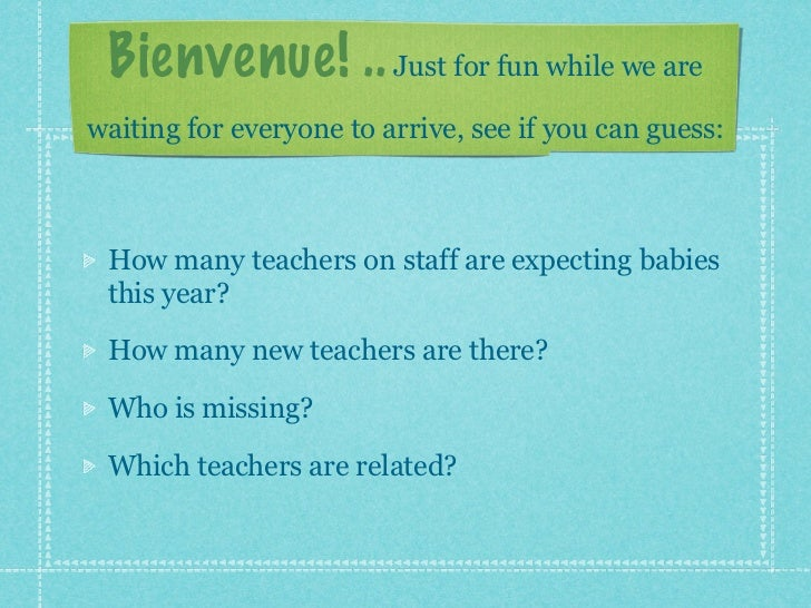Bienvenue! .. Just for fun while we arewaiting for everyone to arrive, see if you can guess: How many teachers on staff ar...