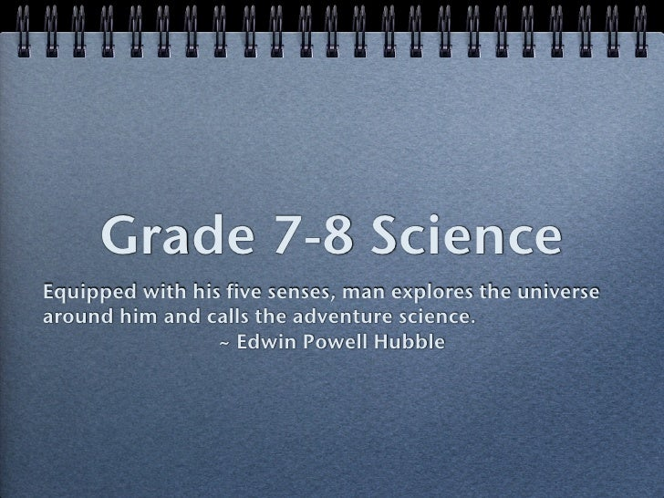 Grade 7-8 Science Equipped with his five senses, man explores the universe around him and calls the adventure science.    ...