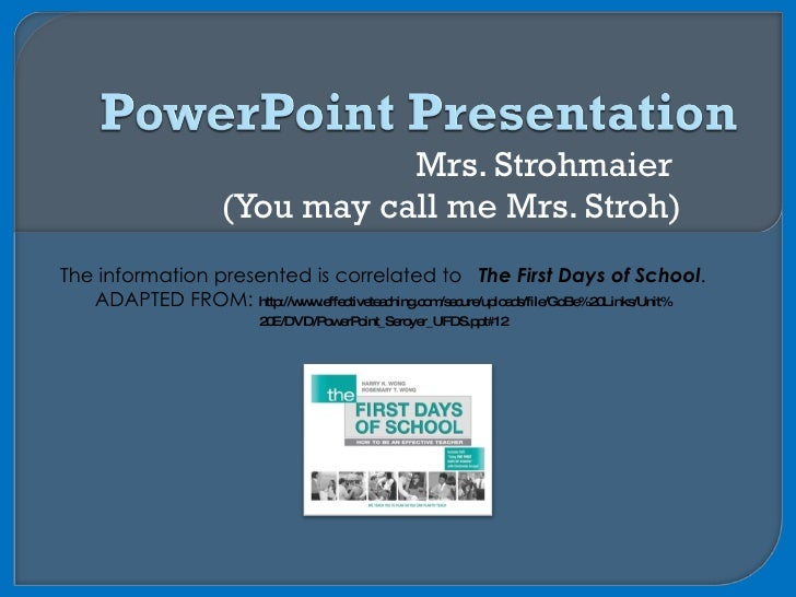 Mrs. Strohmaier  (You may call me Mrs. Stroh) The information presented is correlated to  The First Days of School . ADAPT...