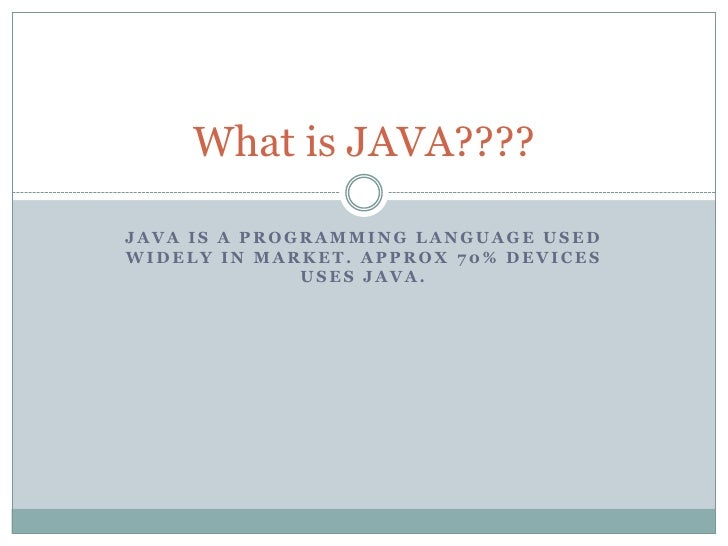 What is JAVA????JAVA IS A PROGRAMMING LANGUAGE USEDWIDELY IN MARKET. APPROX 70% DEVICES              USES JAVA.