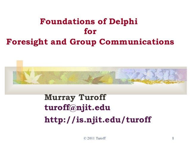 © 2011 Turoff 11Foundations of DelphiforForesight and Group CommunicationsMurray Turoffturoff@njit.eduhttp://is.njit.edu/t...
