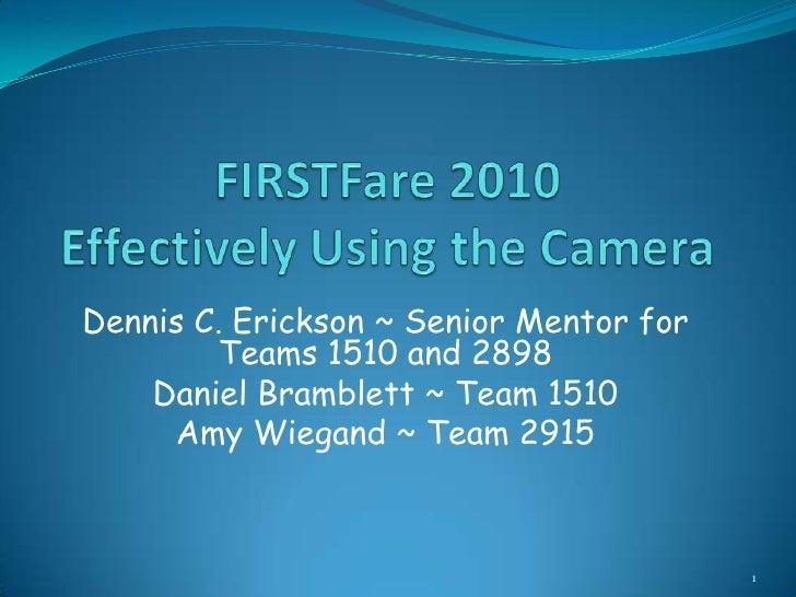 FIRSTFare 2010Effectively Using the Camera<br />Dennis C. Erickson ~ Senior Mentor for Teams 1510 and 2898<br />Daniel Bra...